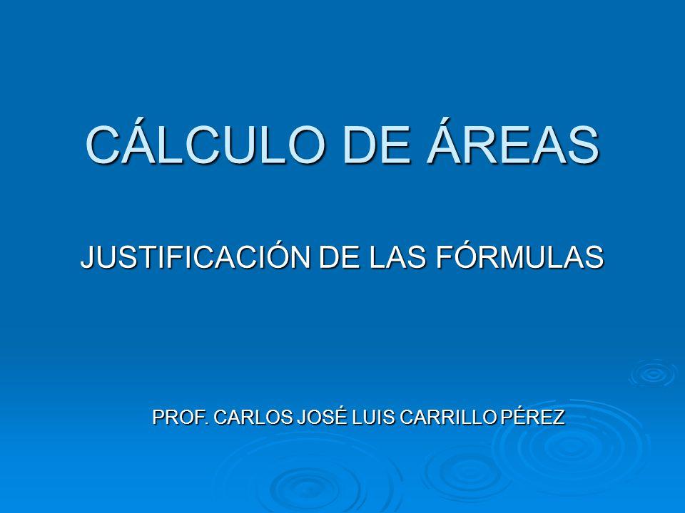 CÁLCULO DE ÁREAS JUSTIFICACIÓN DE LAS FÓRMULAS PROF. CARLOS JOSÉ LUIS CARRILLO PÉREZ
