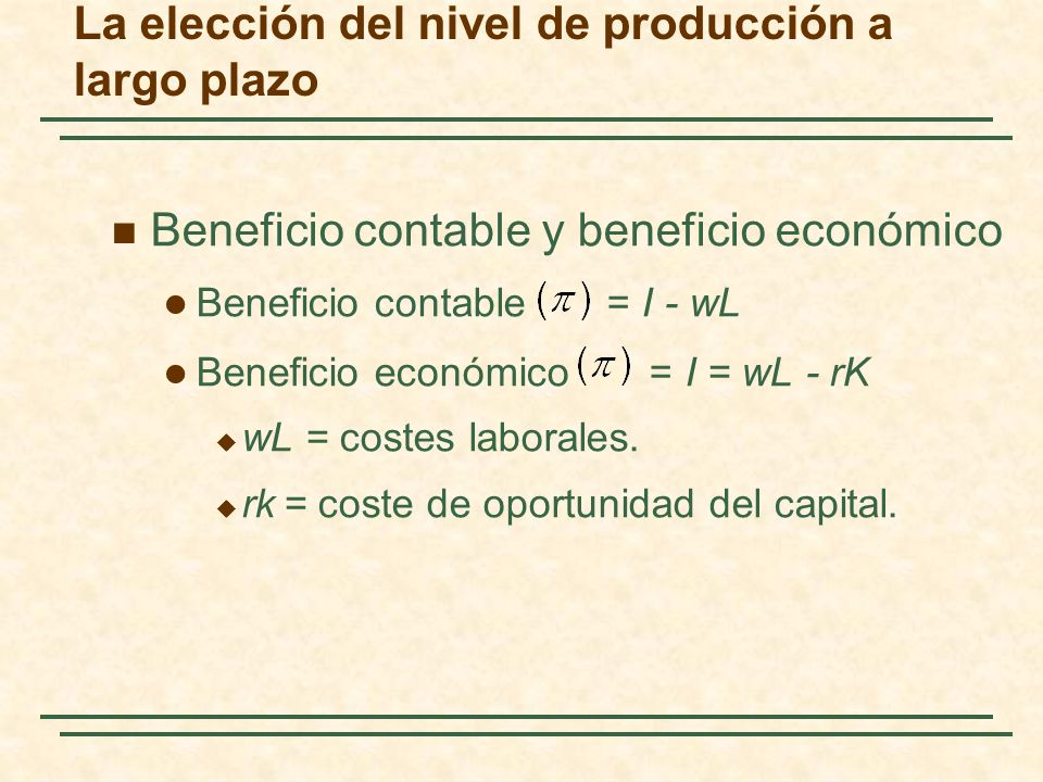 La elección del nivel de producción a largo plazo Beneficio contable y beneficio económico Beneficio contable = I - wL Beneficio económico = I = wL - rK wL = costes laborales.