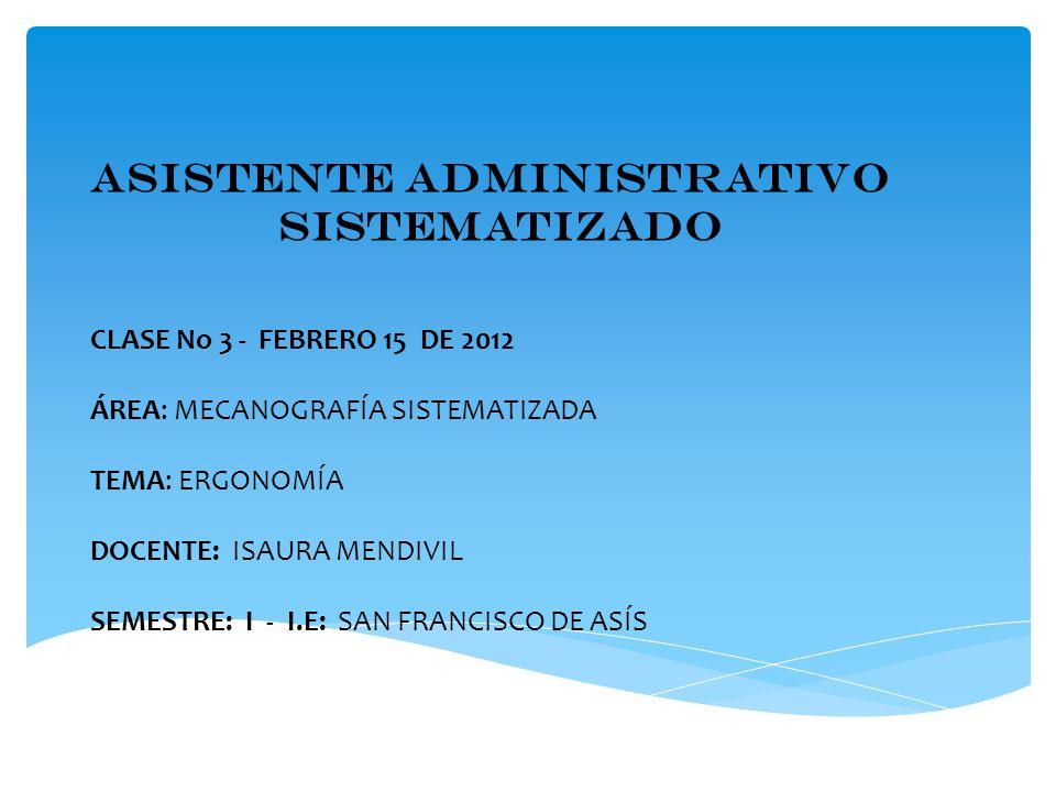 ASISTENTE ADMINISTRATIVO SISTEMATIZADO CLASE No 3 - FEBRERO 15 DE 2012 ÁREA: MECANOGRAFÍA SISTEMATIZADA TEMA: ERGONOMÍA DOCENTE: ISAURA MENDIVIL SEMESTRE: I - I.E: SAN FRANCISCO DE ASÍS