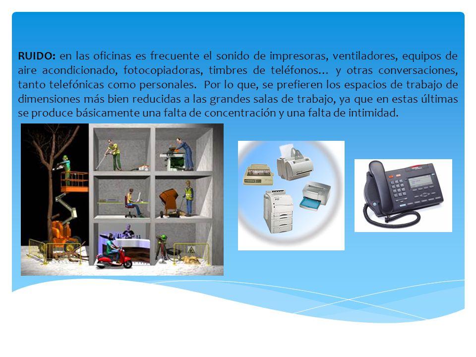 RUIDO: en las oficinas es frecuente el sonido de impresoras, ventiladores, equipos de aire acondicionado, fotocopiadoras, timbres de teléfonos… y otras conversaciones, tanto telefónicas como personales.