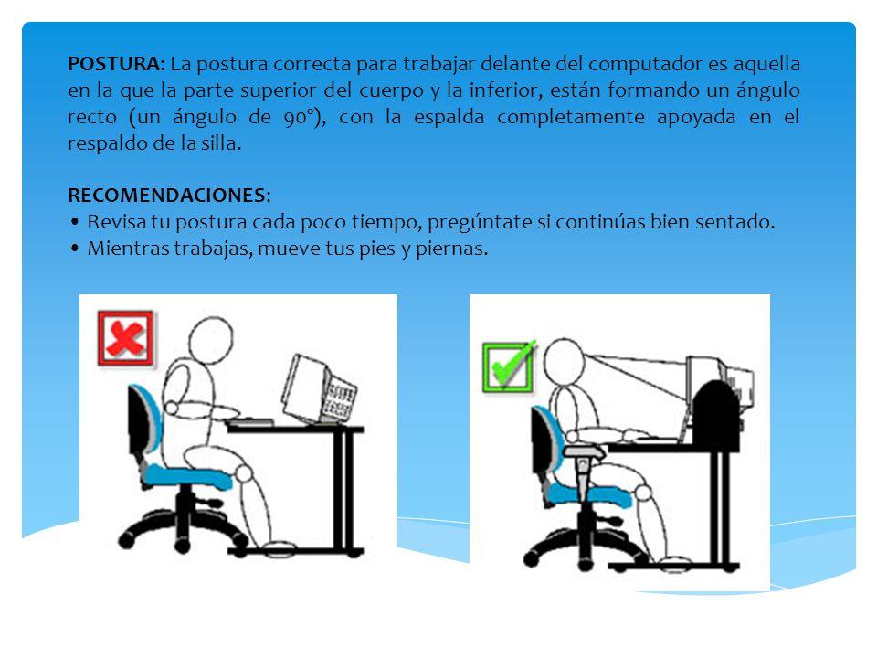 POSTURA: La postura correcta para trabajar delante del computador es aquella en la que la parte superior del cuerpo y la inferior, están formando un ángulo recto (un ángulo de 90º), con la espalda completamente apoyada en el respaldo de la silla.