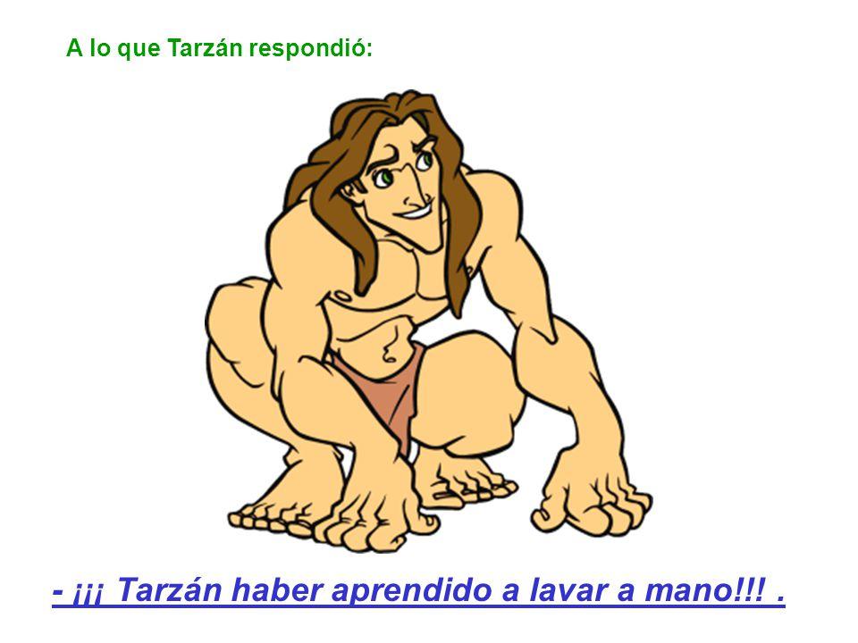 A lo que Tarzán respondió: - ¡¡¡ Tarzán haber aprendido a lavar a mano!!!.