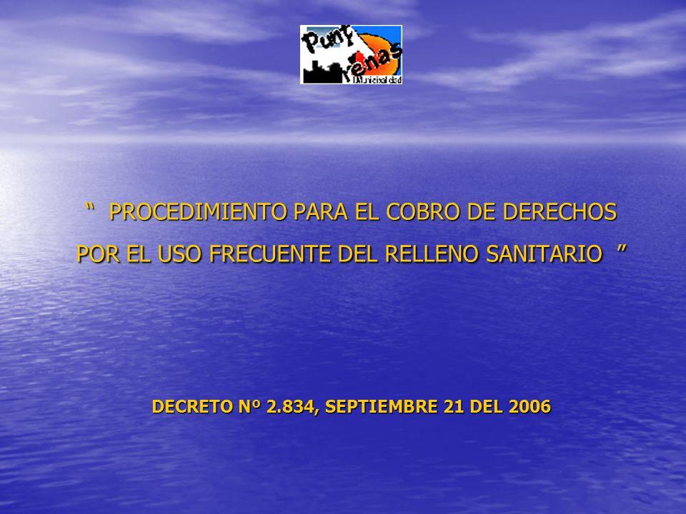PROCEDIMIENTO PARA EL COBRO DE DERECHOS POR EL USO FRECUENTE DEL RELLENO SANITARIO PROCEDIMIENTO PARA EL COBRO DE DERECHOS POR EL USO FRECUENTE DEL RELLENO SANITARIO DECRETO Nº 2.834, SEPTIEMBRE 21 DEL 2006