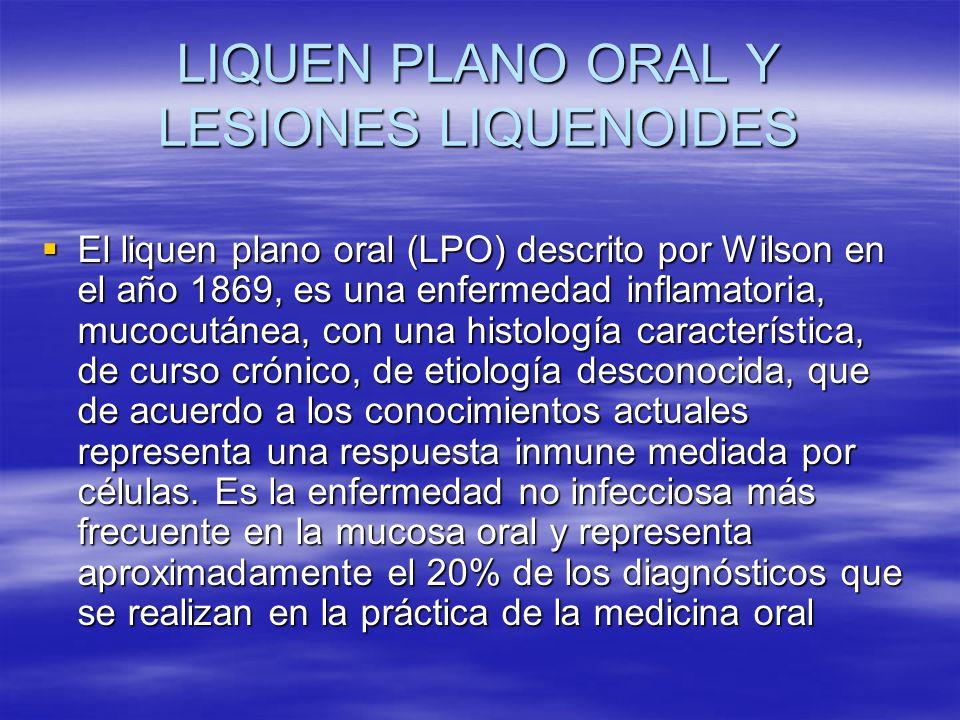 LIQUEN PLANO ORAL Y LESIONES LIQUENOIDES El liquen plano oral (LPO) descrito por Wilson en el año 1869, es una enfermedad inflamatoria, mucocutánea, c