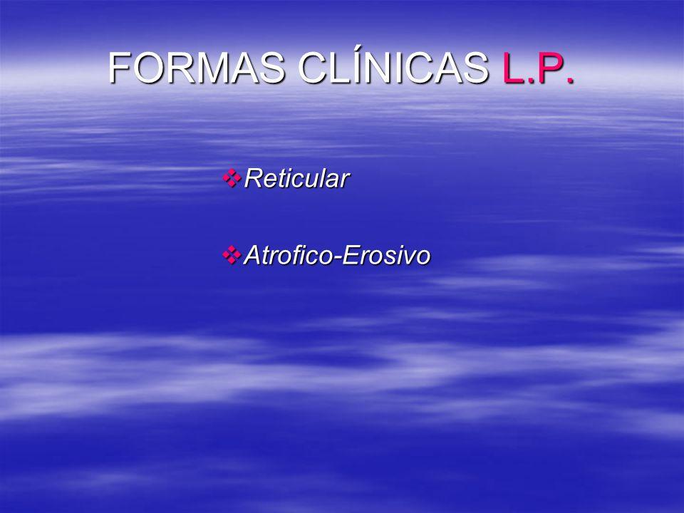 FORMAS CLÍNICAS L.P. Reticular Reticular Atrofico-Erosivo Atrofico-Erosivo