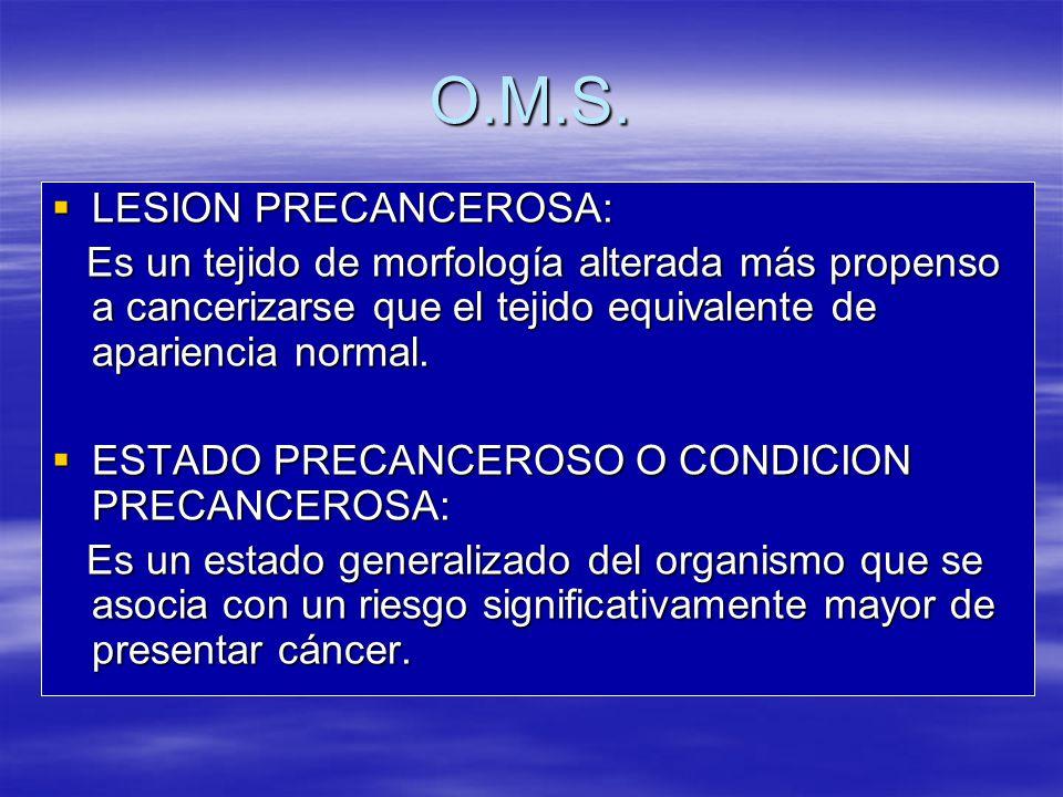 O.M.S. LESION PRECANCEROSA: LESION PRECANCEROSA: Es un tejido de morfología alterada más propenso a cancerizarse que el tejido equivalente de aparienc