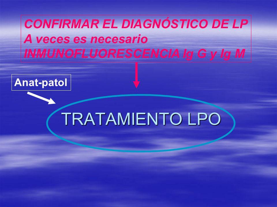 TRATAMIENTO LPO CONFIRMAR EL DIAGNÓSTICO DE LP A veces es necesario INMUNOFLUORESCENCIA Ig G y Ig M Anat-patol