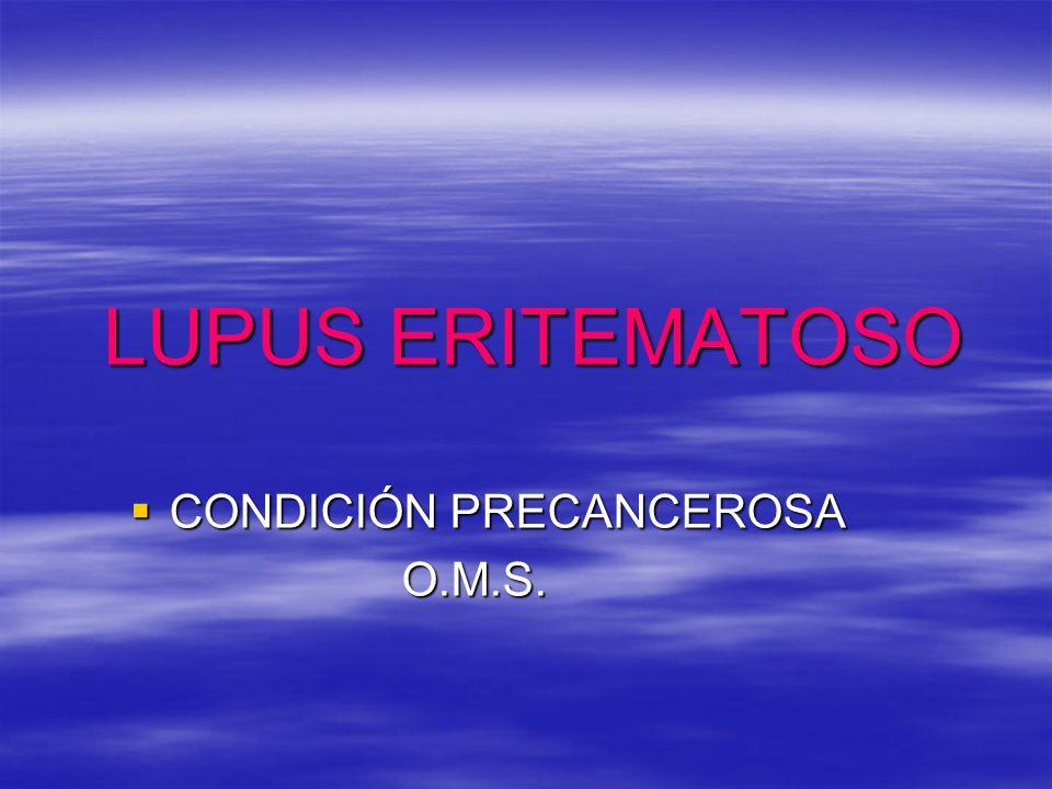 LUPUS ERITEMATOSO CONDICIÓN PRECANCEROSA CONDICIÓN PRECANCEROSA O.M.S. O.M.S.