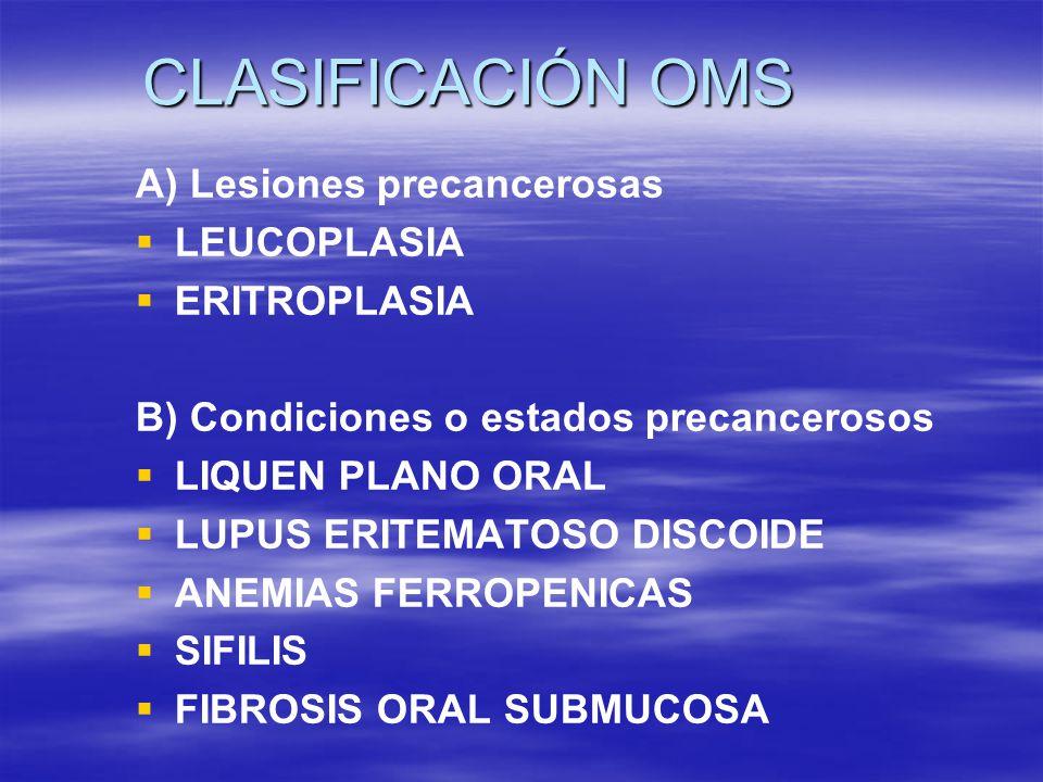 CLASIFICACIÓN OMS A) Lesiones precancerosas LEUCOPLASIA ERITROPLASIA B) Condiciones o estados precancerosos LIQUEN PLANO ORAL LUPUS ERITEMATOSO DISCOI