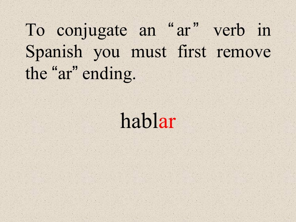 To conjugate an ar verb in Spanish you must first remove the ar ending. hablar