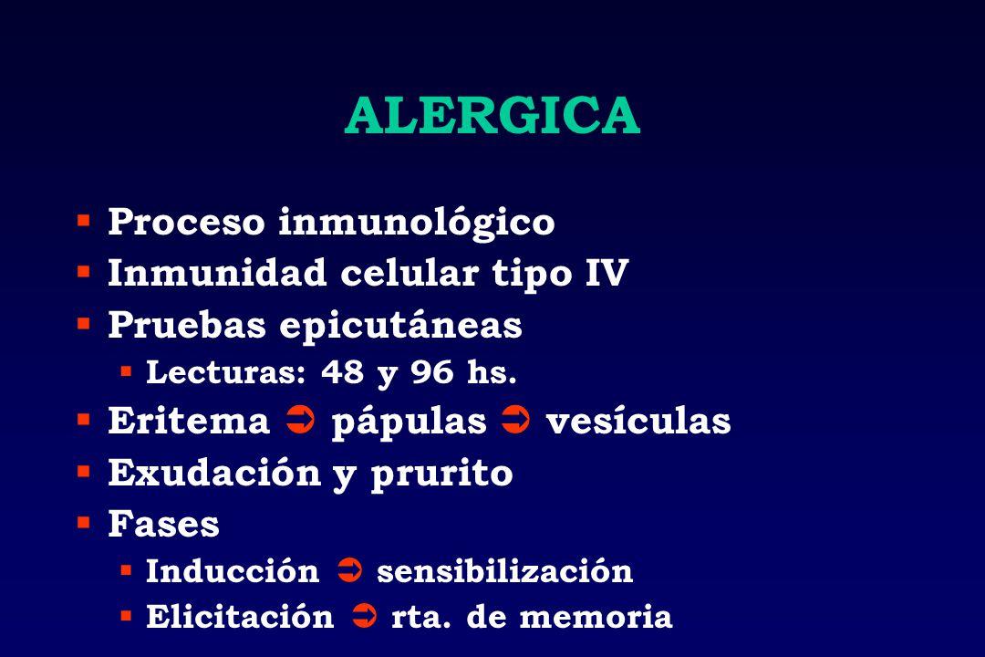 ALERGICA Proceso inmunológico Inmunidad celular tipo IV Pruebas epicutáneas Lecturas: 48 y 96 hs. Eritema pápulas vesículas Exudación y prurito Fases