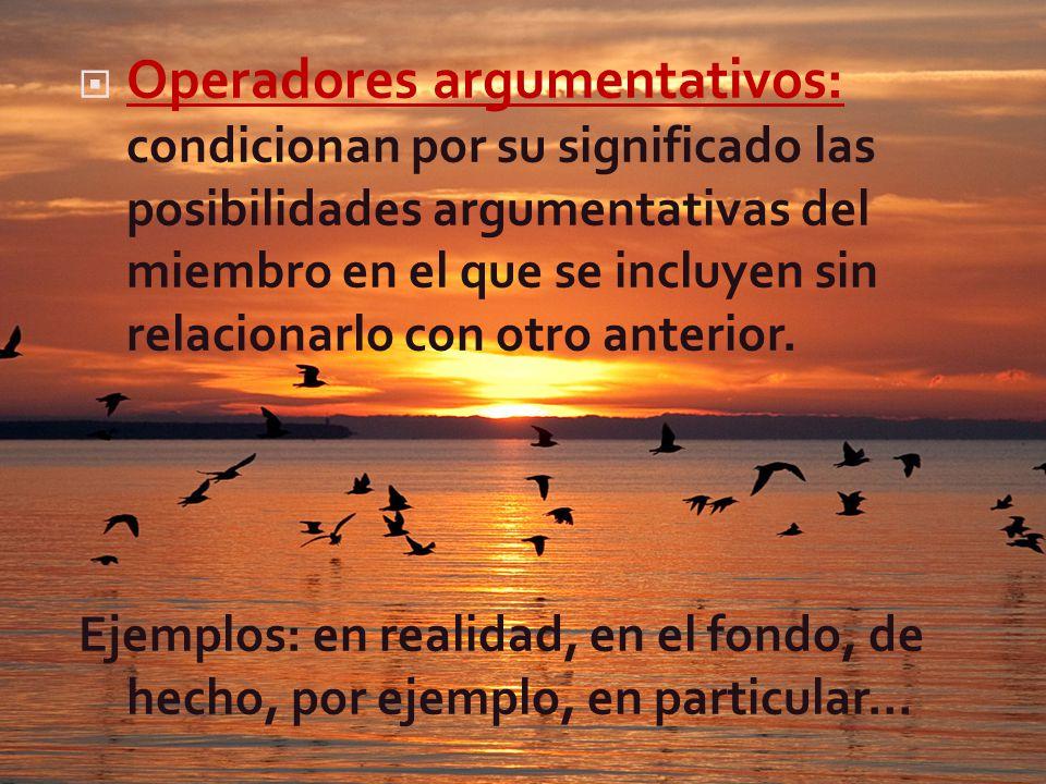 Operadores argumentativos: condicionan por su significado las posibilidades argumentativas del miembro en el que se incluyen sin relacionarlo con otro anterior.