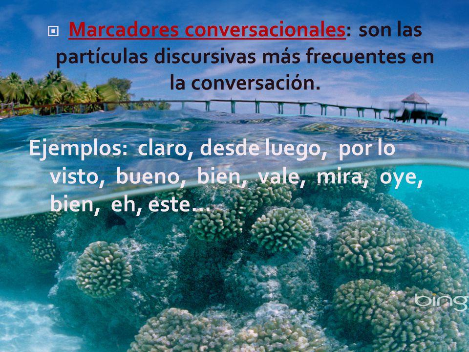Marcadores conversacionales: son las partículas discursivas más frecuentes en la conversación.