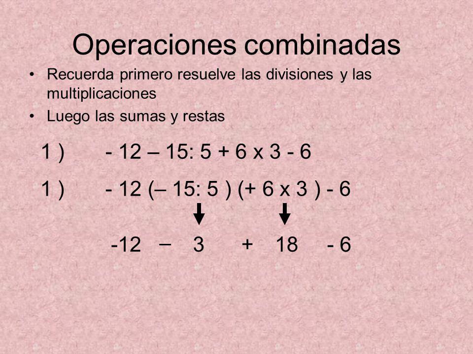 Operaciones combinadas Recuerda primero resuelve las divisiones y las multiplicaciones Luego las sumas y restas 1 ) - 12 – 15: 5 + 6 x 3 - 6 1 ) - 12 (– 15: 5 ) (+ 6 x 3 ) - 6 -12 – 3+18- 6