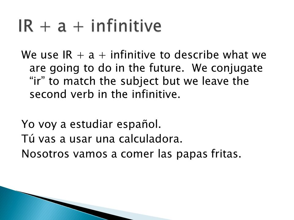 We use IR + a + infinitive to describe what we are going to do in the future.