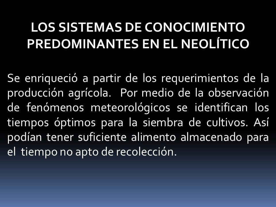 LOS SISTEMAS DE CONOCIMIENTO PREDOMINANTES EN EL NEOLÍTICO Se enriqueció a partir de los requerimientos de la producción agrícola.