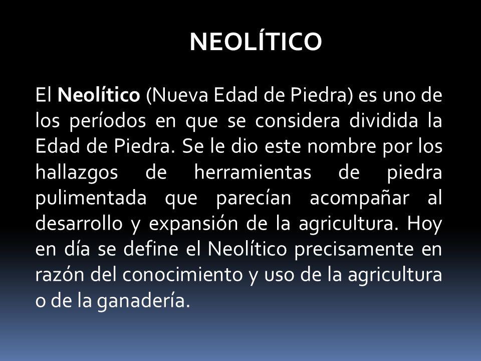 NEOLÍTICO El Neolítico (Nueva Edad de Piedra) es uno de los períodos en que se considera dividida la Edad de Piedra.