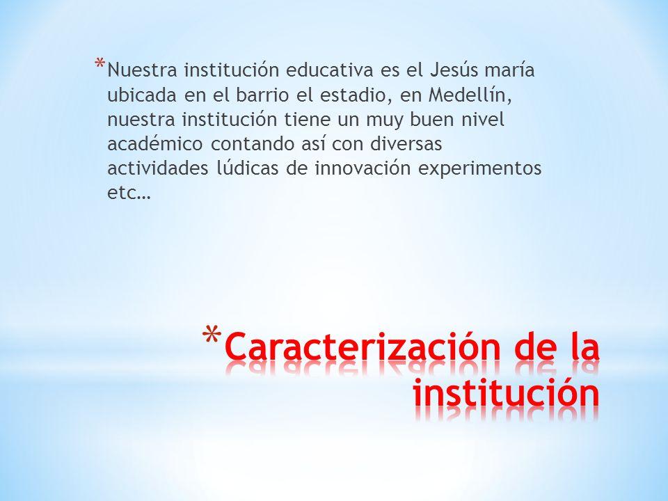 * Nuestra institución educativa es el Jesús maría ubicada en el barrio el estadio, en Medellín, nuestra institución tiene un muy buen nivel académico contando así con diversas actividades lúdicas de innovación experimentos etc…