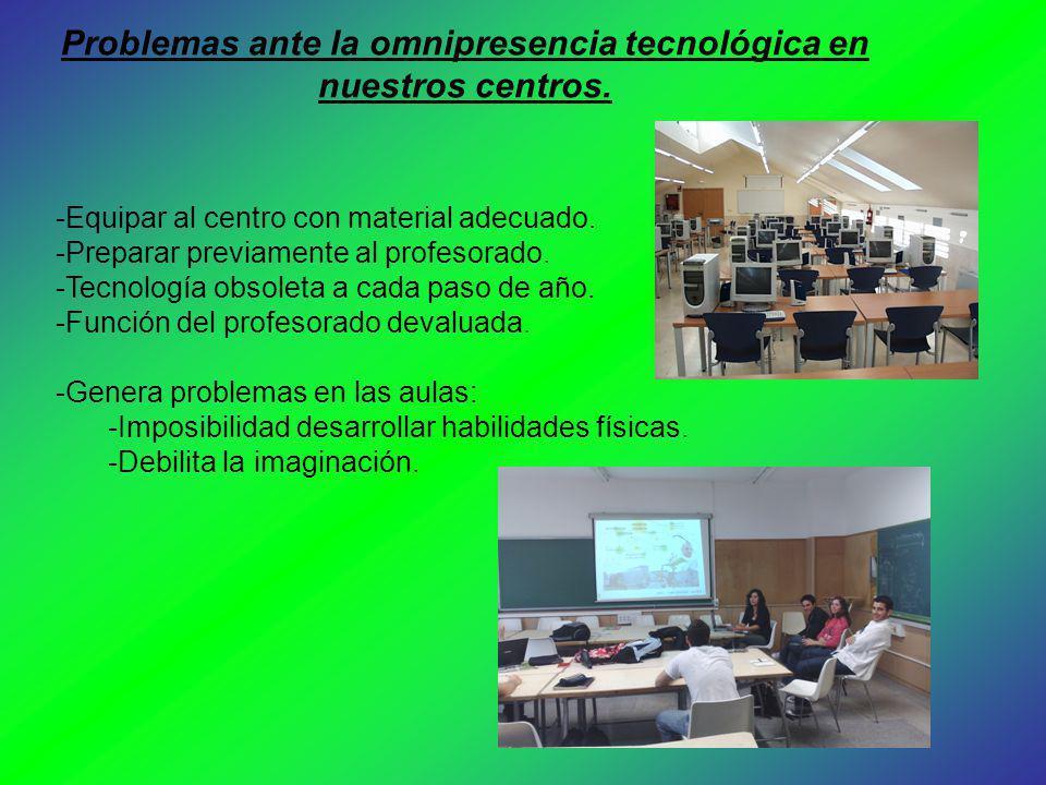 Problemas ante la omnipresencia tecnológica en nuestros centros. -Equipar al centro con material adecuado. -Preparar previamente al profesorado. -Tecn