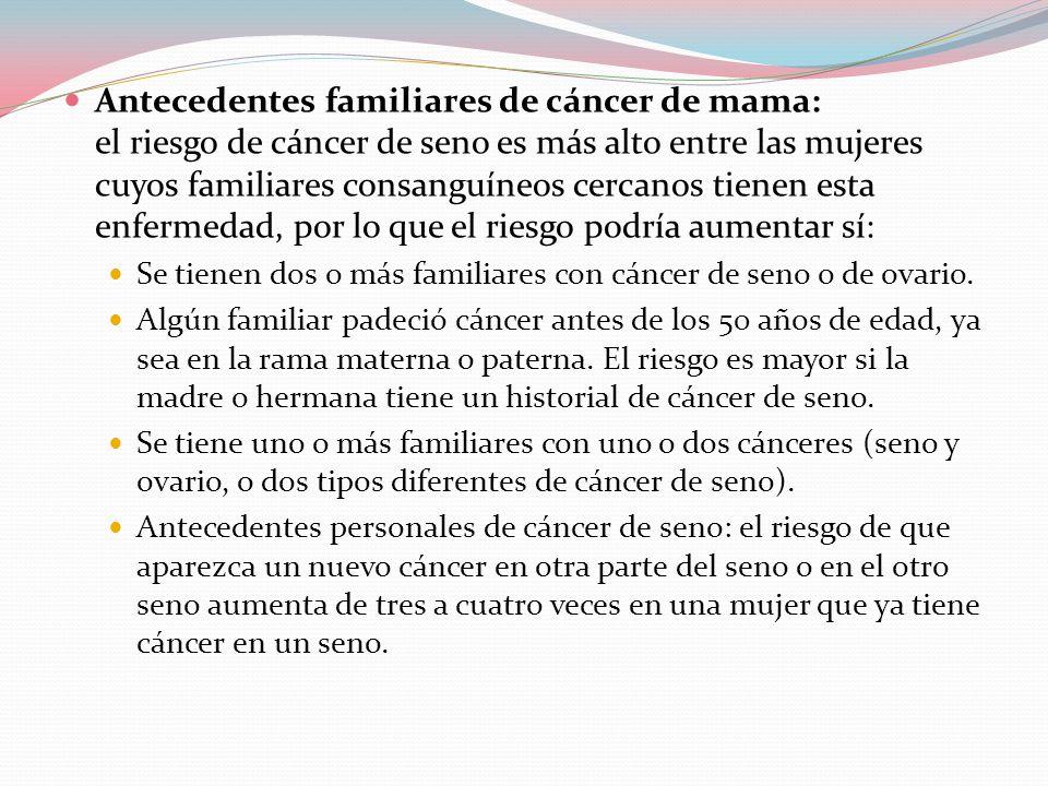  Antecedentes familiares de cáncer de mama: el riesgo de cáncer de seno es más alto entre las mujeres cuyos familiares consanguíneos cercanos tienen esta enfermedad, por lo que el riesgo podría aumentar sí:  Se tienen dos o más familiares con cáncer de seno o de ovario.