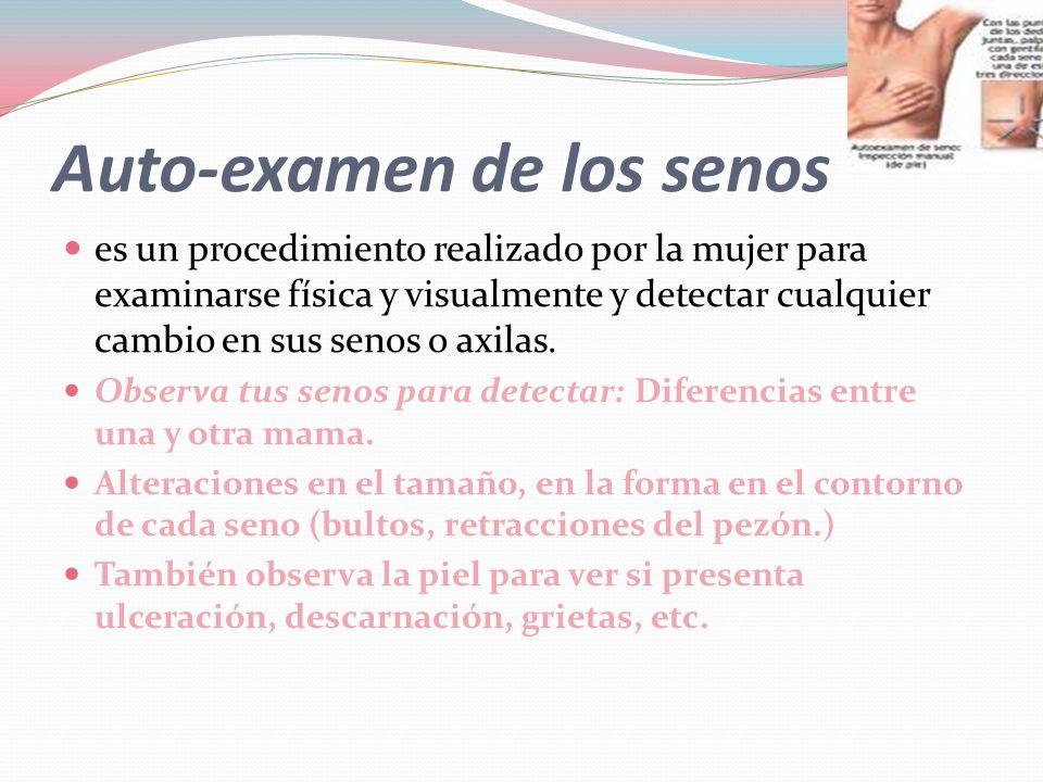 Auto-examen de los senos  es un procedimiento realizado por la mujer para examinarse física y visualmente y detectar cualquier cambio en sus senos o axilas.