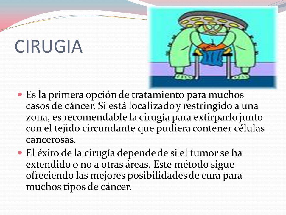 CIRUGIA  Es la primera opción de tratamiento para muchos casos de cáncer.