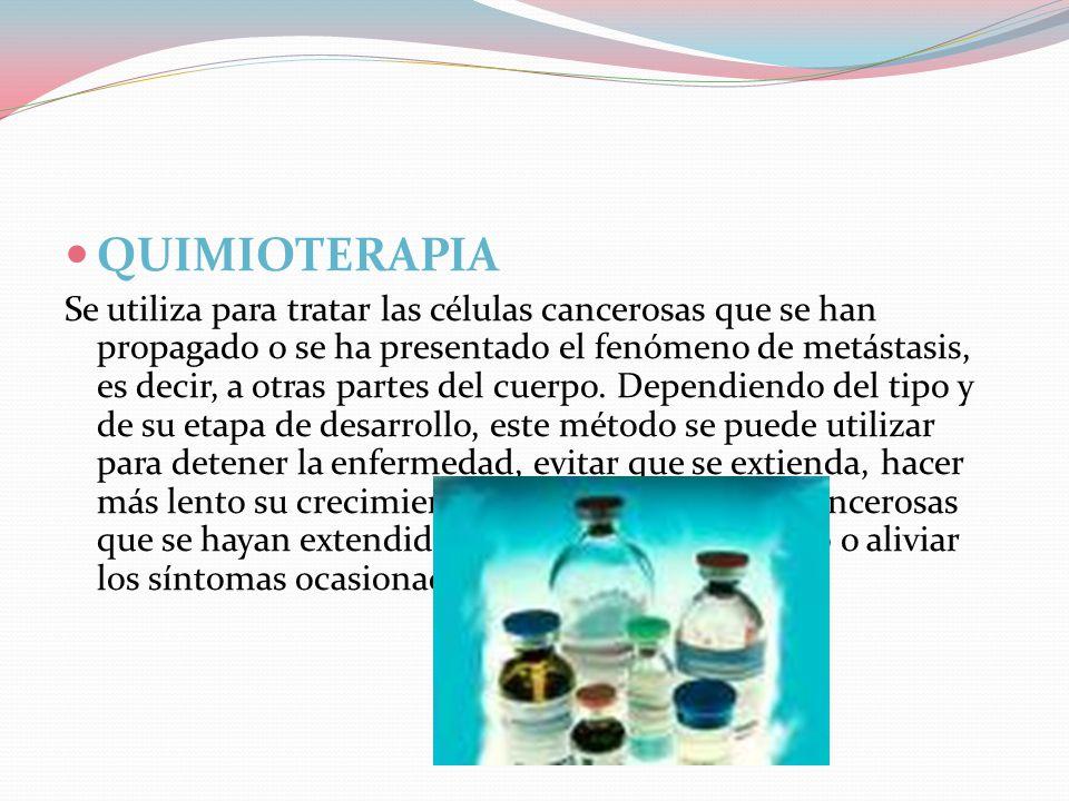  QUIMIOTERAPIA Se utiliza para tratar las células cancerosas que se han propagado o se ha presentado el fenómeno de metástasis, es decir, a otras partes del cuerpo.