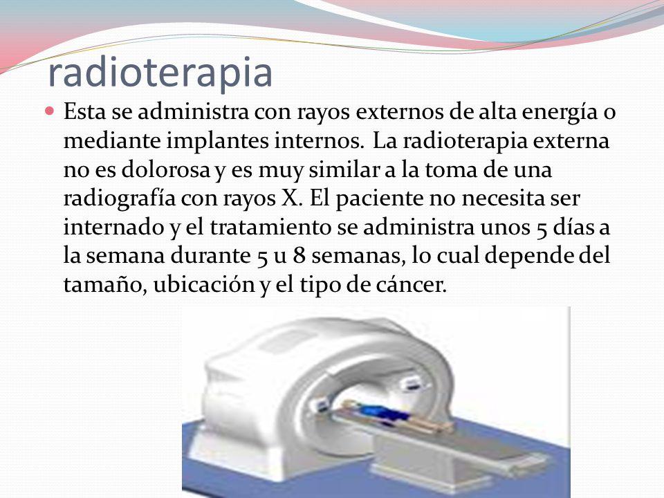 radioterapia  Esta se administra con rayos externos de alta energía o mediante implantes internos.