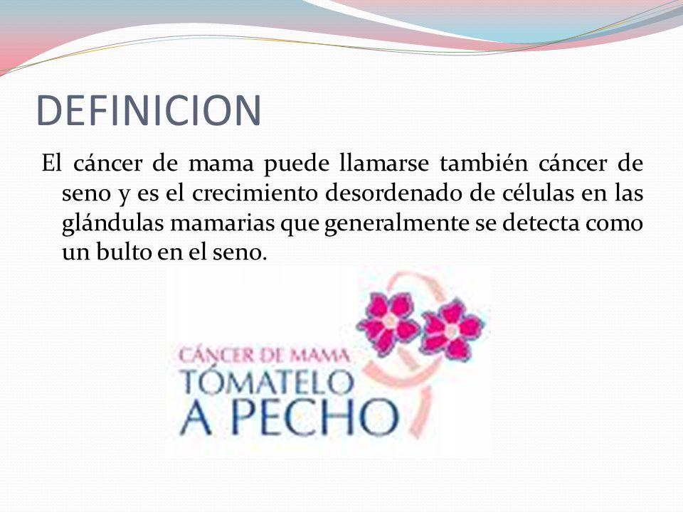 DEFINICION El cáncer de mama puede llamarse también cáncer de seno y es el crecimiento desordenado de células en las glándulas mamarias que generalmente se detecta como un bulto en el seno.