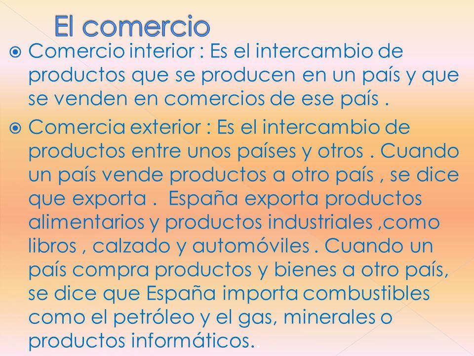  Comercio interior : Es el intercambio de productos que se producen en un país y que se venden en comercios de ese país.