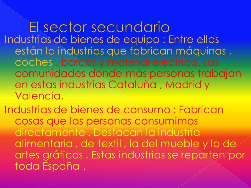 Industrias de bienes de equipo : Entre ellas están la industrias que fabrican máquinas, coches, barcos y material eléctrico.
