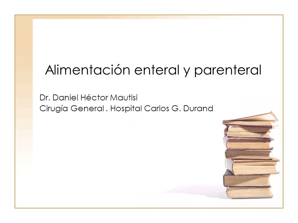 Alimentación enteral y parenteral Dr. Daniel Héctor Mautisi Cirugía General. Hospital Carlos G. Durand
