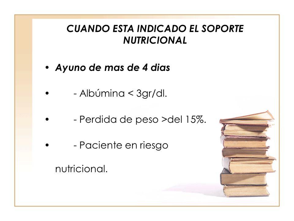 CUANDO ESTA INDICADO EL SOPORTE NUTRICIONAL • Ayuno de mas de 4 dias •- Albúmina < 3gr/dl. •- Perdida de peso >del 15%. •- Paciente en riesgo nutricio