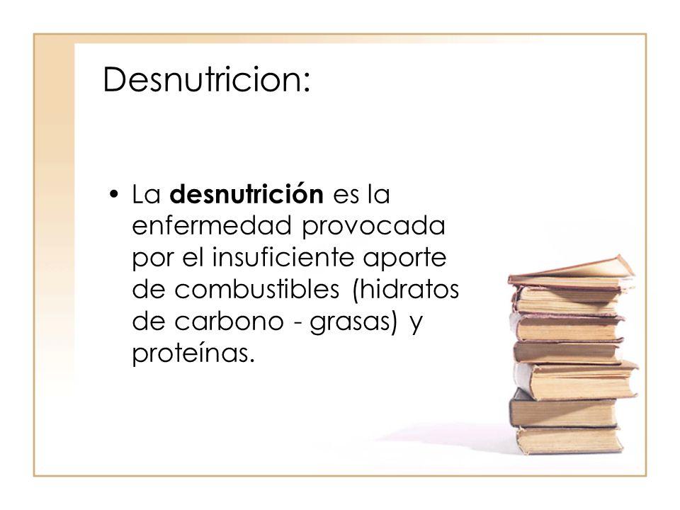 Desnutricion: •La desnutrición es la enfermedad provocada por el insuficiente aporte de combustibles (hidratos de carbono - grasas) y proteínas.