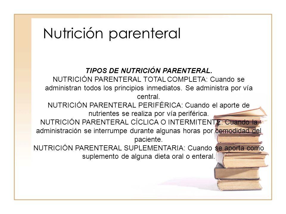 Nutrición parenteral TIPOS DE NUTRICIÓN PARENTERAL. NUTRICIÓN PARENTERAL TOTAL COMPLETA: Cuando se administran todos los principios inmediatos. Se adm