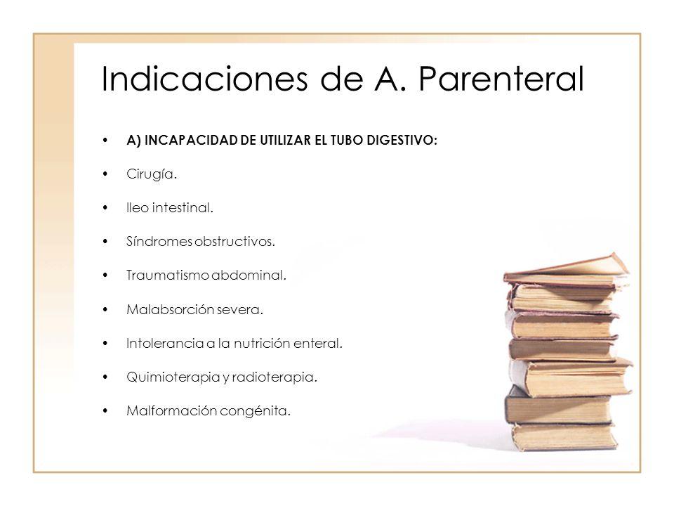 Indicaciones de A. Parenteral • A) INCAPACIDAD DE UTILIZAR EL TUBO DIGESTIVO: •Cirugía. •Ileo intestinal. •Síndromes obstructivos. •Traumatismo abdomi