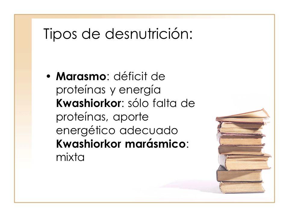 Tipos de desnutrición: • Marasmo : déficit de proteínas y energía Kwashiorkor : sólo falta de proteínas, aporte energético adecuado Kwashiorkor marásm
