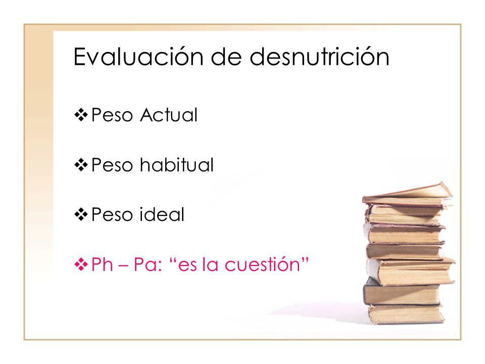 """Evaluación de desnutrición  Peso Actual  Peso habitual  Peso ideal  Ph – Pa: """"es la cuestión"""""""