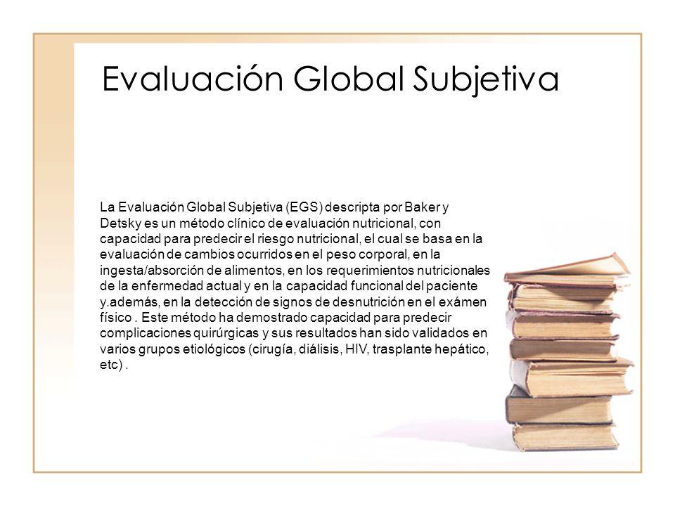 Evaluación Global Subjetiva La Evaluación Global Subjetiva (EGS) descripta por Baker y Detsky es un método clínico de evaluación nutricional, con capa