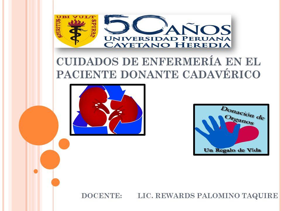 CUIDADOS DE ENFERMERÍA EN EL PACIENTE DONANTE CADAVÉRICO DOCENTE:LIC. REWARDS PALOMINO TAQUIRE