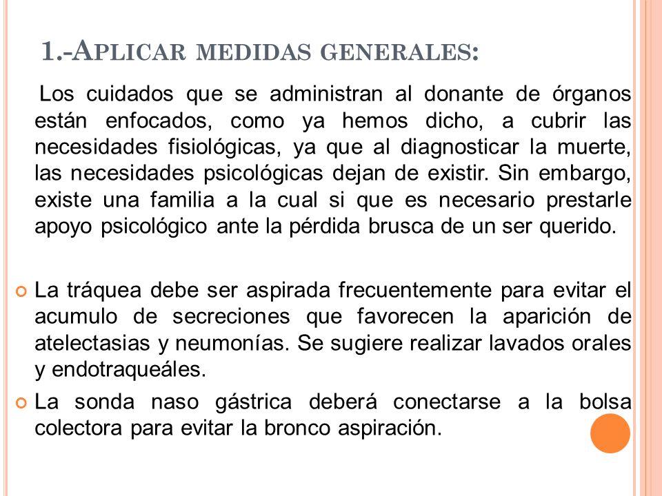 1.-A PLICAR MEDIDAS GENERALES : Los cuidados que se administran al donante de órganos están enfocados, como ya hemos dicho, a cubrir las necesidades f