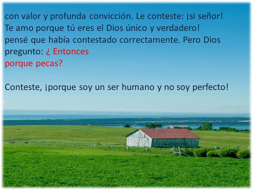 con valor y profunda convicción. Le conteste: ¡si señor! Te amo porque tú eres el Dios único y verdadero! pensé que había contestado correctamente. Pe