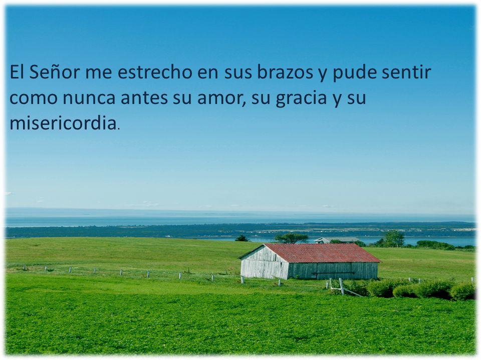 El Señor me estrecho en sus brazos y pude sentir como nunca antes su amor, su gracia y su misericordia.