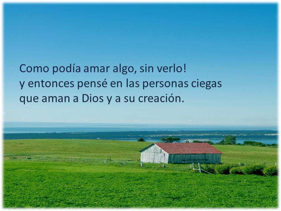 Como podía amar algo, sin verlo! y entonces pensé en las personas ciegas que aman a Dios y a su creación.