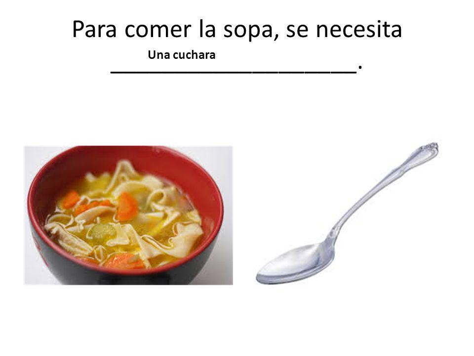 Para comer la sopa, se necesita ___________________. Una cuchara