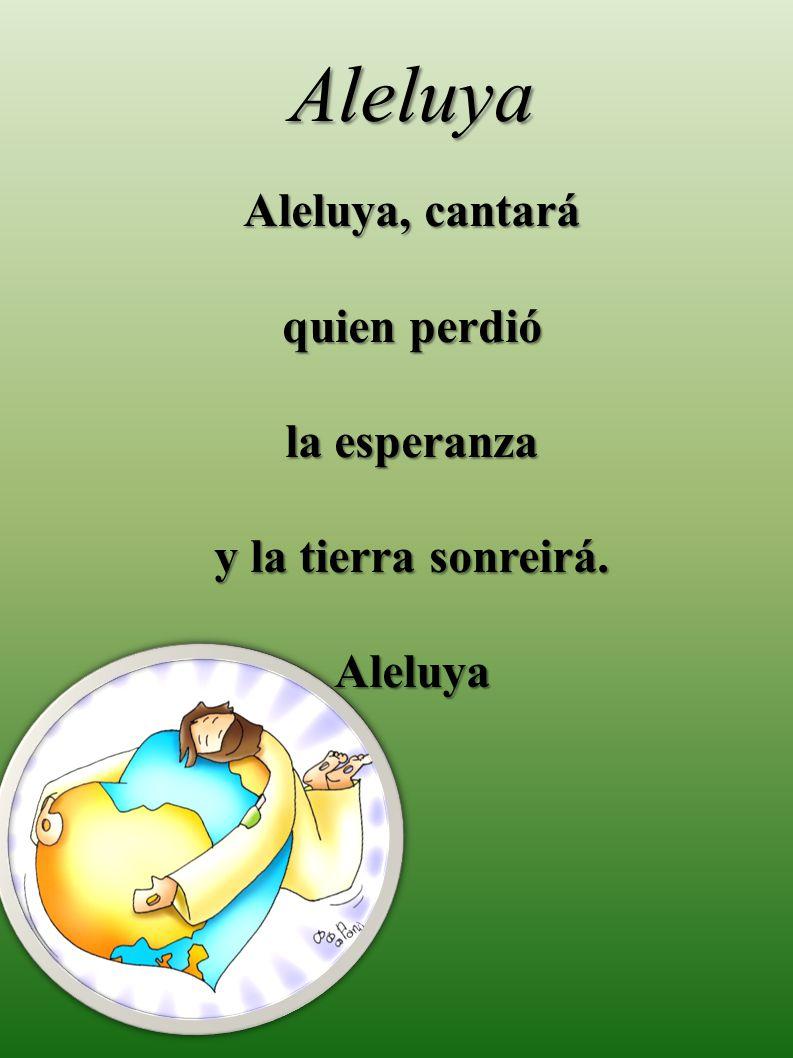 Aleluya Aleluya, cantará quien perdió la esperanza y la tierra sonreirá. Aleluya