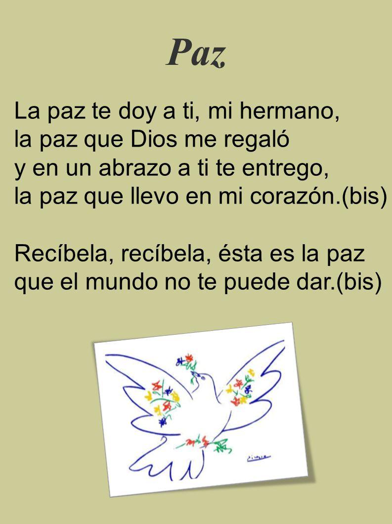 Paz La paz te doy a ti, mi hermano, la paz que Dios me regaló y en un abrazo a ti te entrego, la paz que llevo en mi corazón.(bis) Recíbela, recíbela, ésta es la paz que el mundo no te puede dar.(bis)