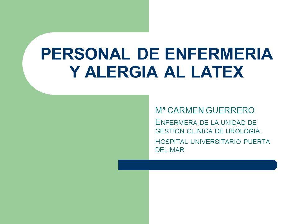 PERSONAL DE ENFERMERIA Y ALERGIA AL LATEX Mª CARMEN GUERRERO E NFERMERA DE LA UNIDAD DE GESTION CLINICA DE UROLOGIA.