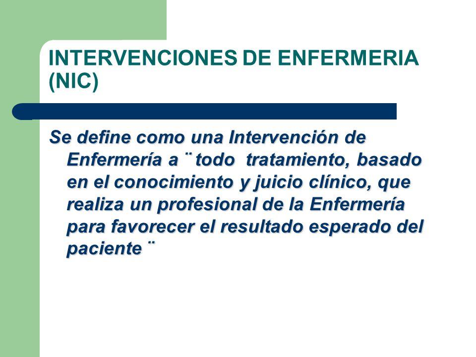 INTERVENCIONES DE ENFERMERIA (NIC) Se define como una Intervención de Enfermería a ¨ todo tratamiento, basado en el conocimiento y juicio clínico, que realiza un profesional de la Enfermería para favorecer el resultado esperado del paciente ¨