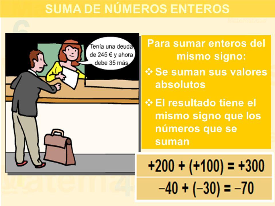 SUMA DE NÚMEROS ENTEROS Para sumar enteros del mismo signo:  Se suman sus valores absolutos  El resultado tiene el mismo signo que los números que se suman